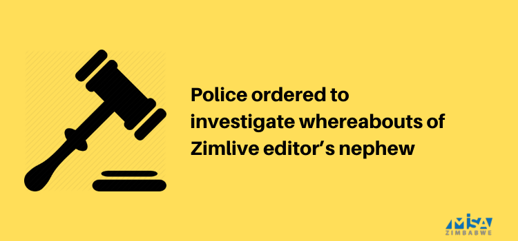 Police ordered to investigate whereabouts of Zimlive editor's nephew